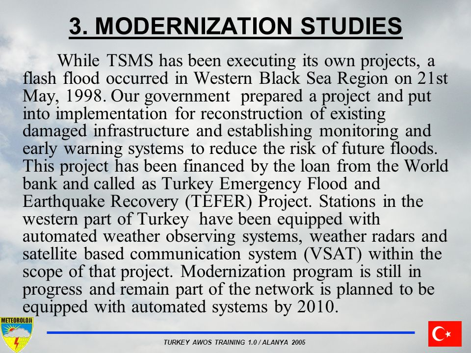 TURKEY AWOS TRAINING 1.0 / ALANYA 2005 3. MODERNIZATION STUDIES While TSMS has been executing its own projects, a flash flood occurred in Western Blac