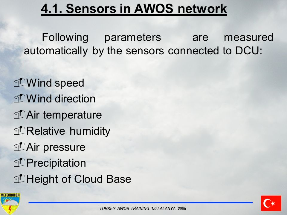 TURKEY AWOS TRAINING 1.0 / ALANYA 2005 4.1. Sensors in AWOS network Following parameters are measured automatically by the sensors connected to DCU: W