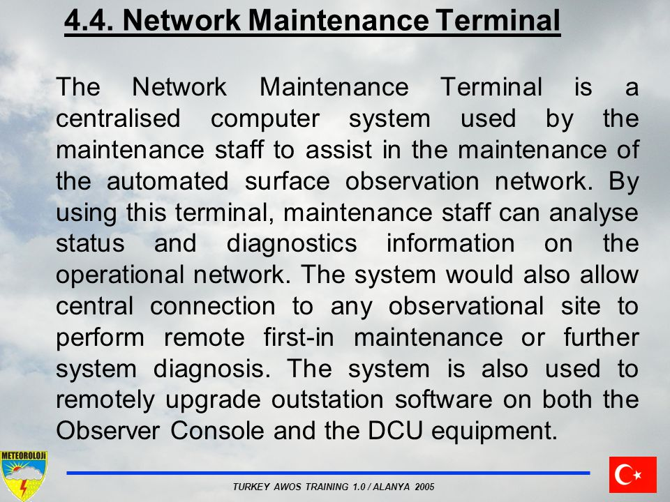 TURKEY AWOS TRAINING 1.0 / ALANYA 2005 4.4. Network Maintenance Terminal The Network Maintenance Terminal is a centralised computer system used by the