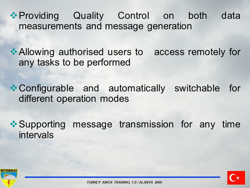 TURKEY AWOS TRAINING 1.0 / ALANYA 2005 Providing Quality Control on both data measurements and message generation Allowing authorised users to access remotely for any tasks to be performed Configurable and automatically switchable for different operation modes Supporting message transmission for any time intervals
