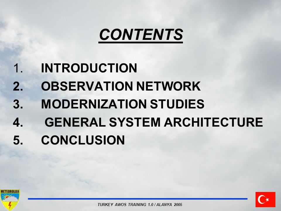 TURKEY AWOS TRAINING 1.0 / ALANYA 2005 CONTENTS 1.INTRODUCTION 2.OBSERVATION NETWORK 3.MODERNIZATION STUDIES 4. GENERAL SYSTEM ARCHITECTURE 5.CONCLUSI