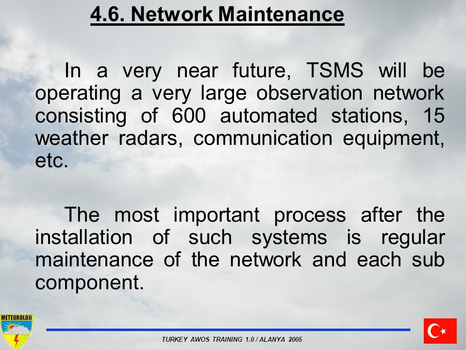 TURKEY AWOS TRAINING 1.0 / ALANYA 2005 4.6. Network Maintenance In a very near future, TSMS will be operating a very large observation network consist