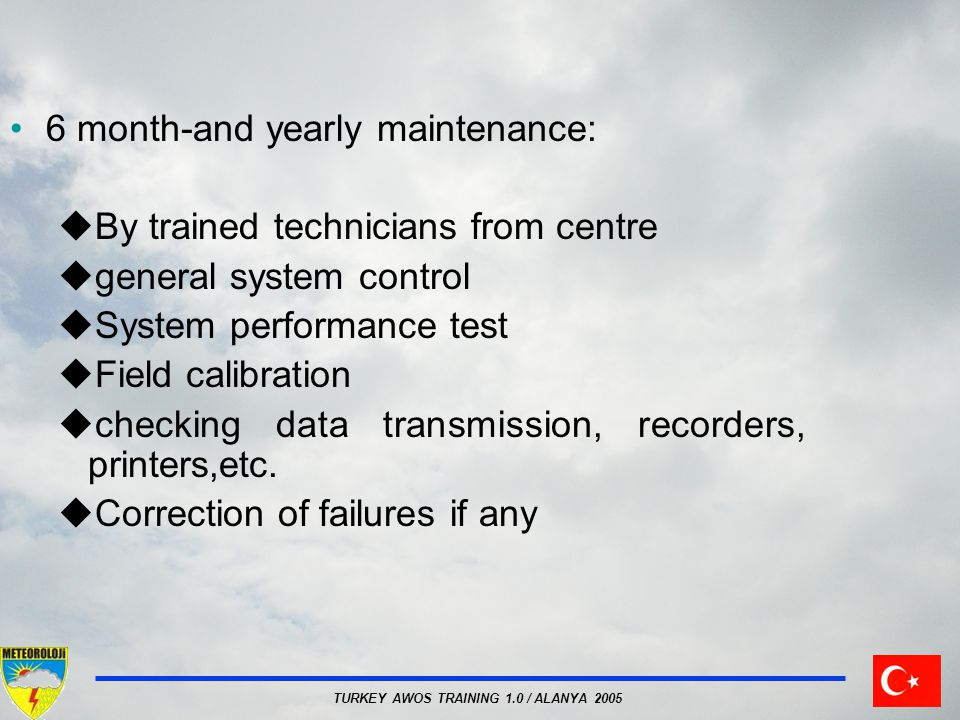 TURKEY AWOS TRAINING 1.0 / ALANYA 2005 6 month-and yearly maintenance: By trained technicians from centre general system control System performance test Field calibration checking data transmission, recorders, printers,etc.