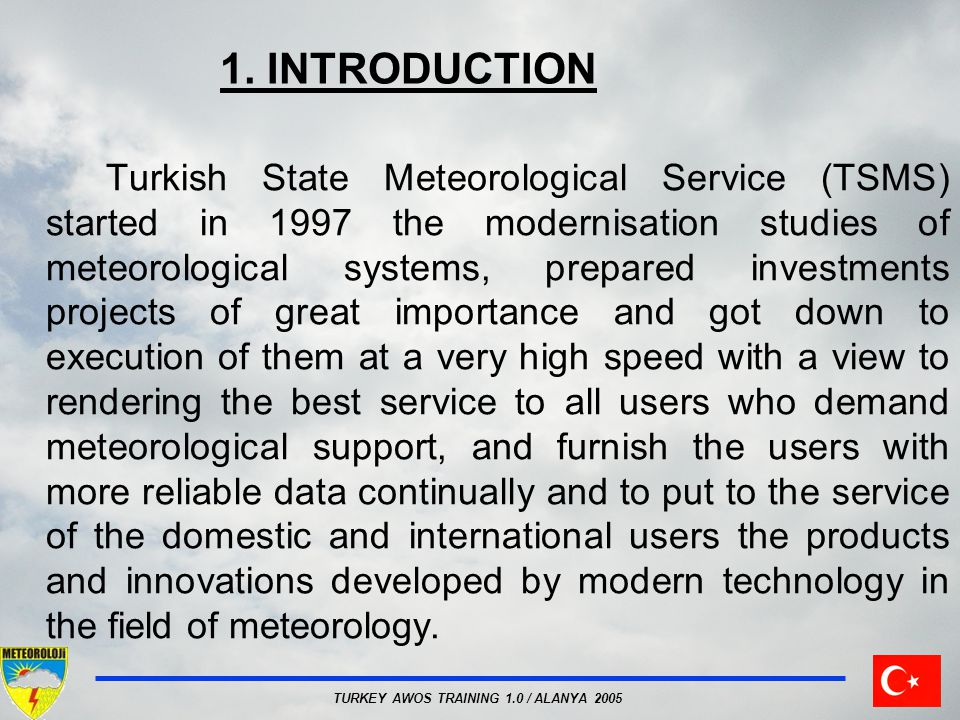 TURKEY AWOS TRAINING 1.0 / ALANYA 2005 1. INTRODUCTION Turkish State Meteorological Service (TSMS) started in 1997 the modernisation studies of meteor
