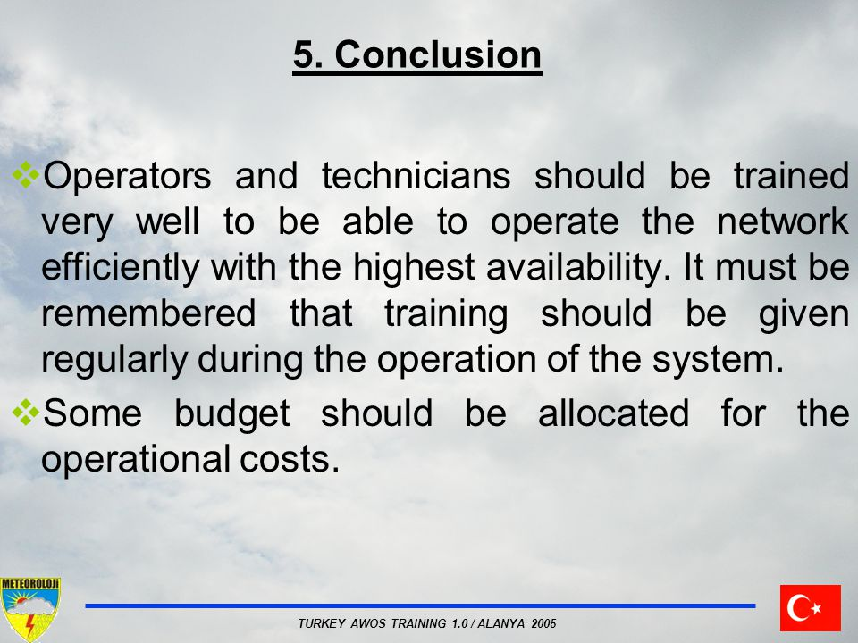 TURKEY AWOS TRAINING 1.0 / ALANYA 2005 5. Conclusion Operators and technicians should be trained very well to be able to operate the network efficient
