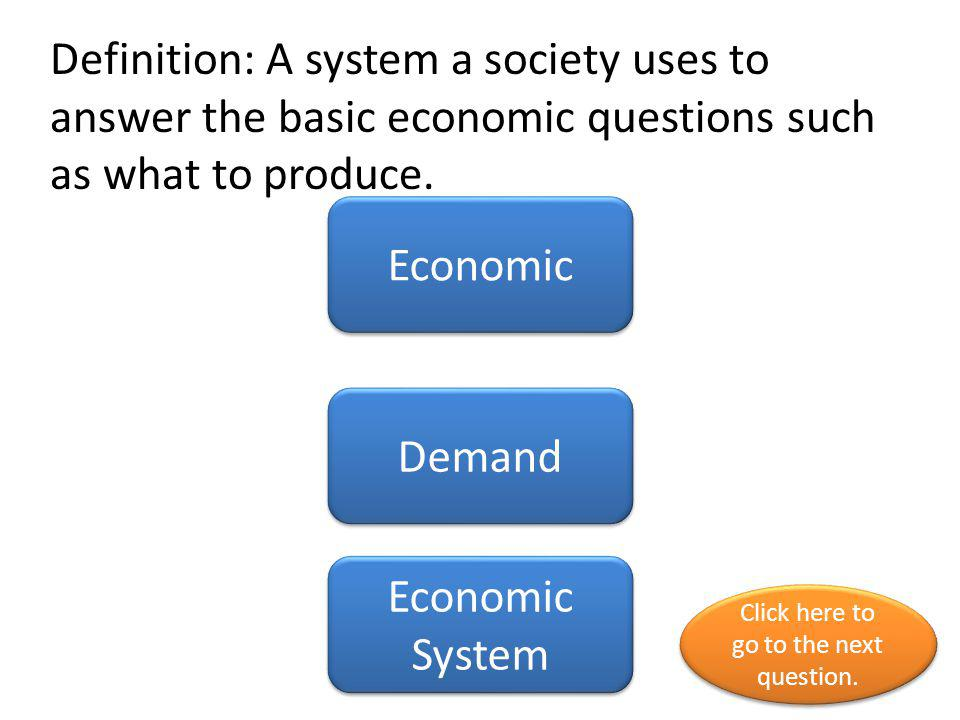 Definition: A system a society uses to answer the basic economic questions such as what to produce. Economic Demand Economic System Click here to go t