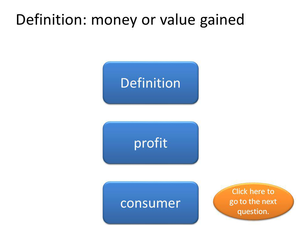 Definition: money or value gained Definition profit consumer Click here to go to the next question. Click here to go to the next question.
