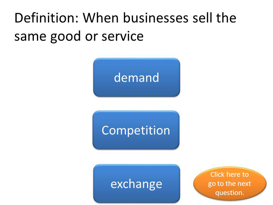 Definition: When businesses sell the same good or service demand Competition exchange Click here to go to the next question. Click here to go to the n