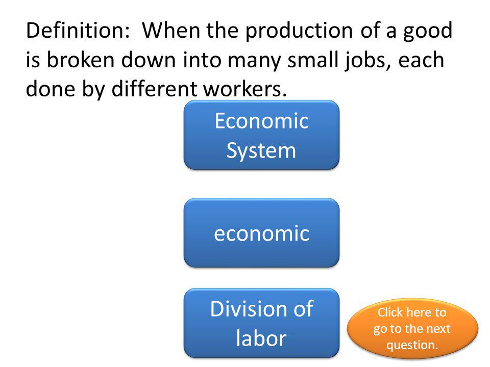 Definition: When the production of a good is broken down into many small jobs, each done by different workers. Economic System economic Division of la