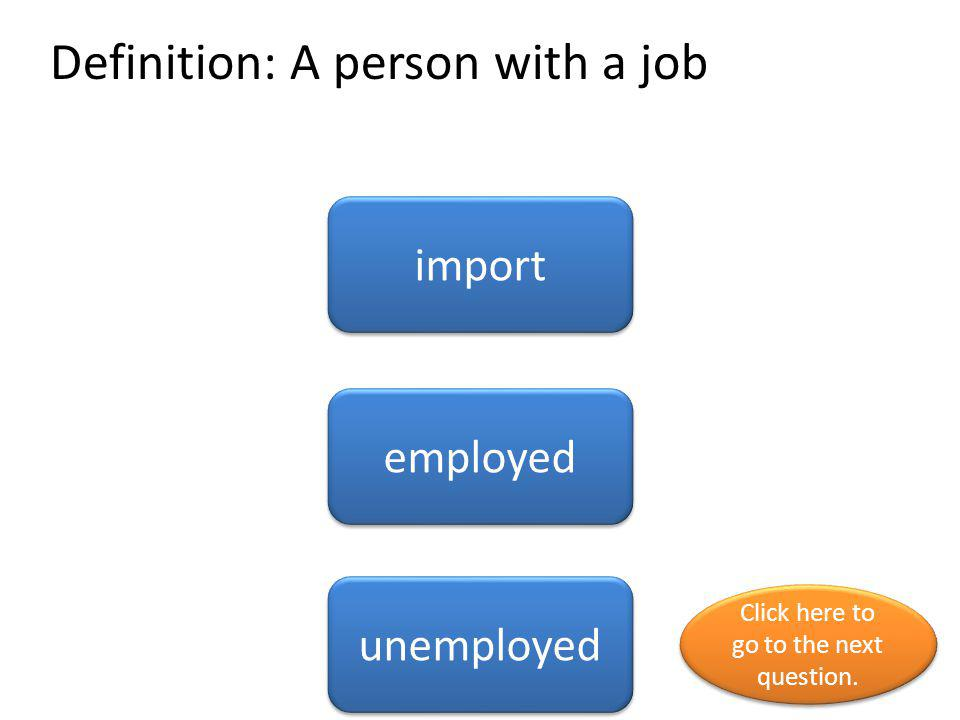 Definition: A person with a job import employed unemployed Click here to go to the next question. Click here to go to the next question.