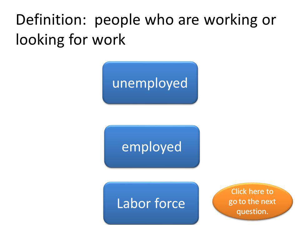 Definition: people who are working or looking for work unemployed employed Labor force Click here to go to the next question. Click here to go to the