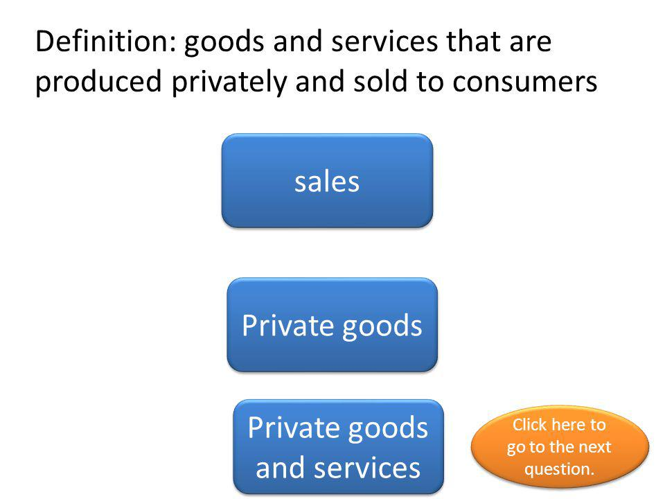 Definition: goods and services that are produced privately and sold to consumers Private goods sales Private goods and services Click here to go to th