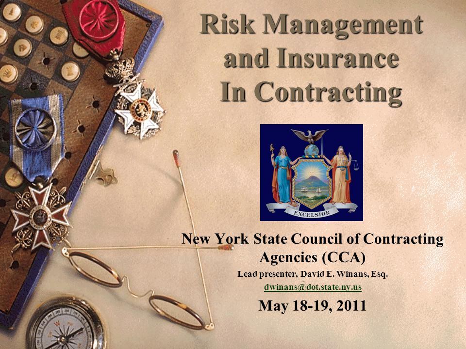 Risk Management and Insurance In Contracting New York State Council of Contracting Agencies (CCA) Lead presenter, David E. Winans, Esq. dwinans@dot.st
