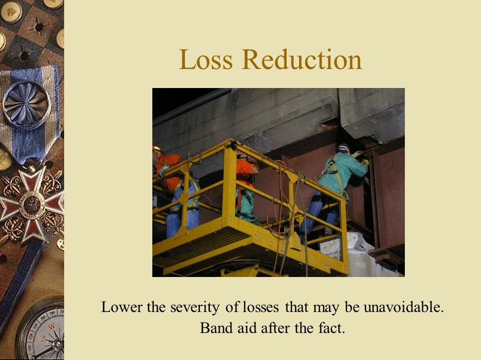 Loss Reduction Lower the severity of losses that may be unavoidable. Band aid after the fact.