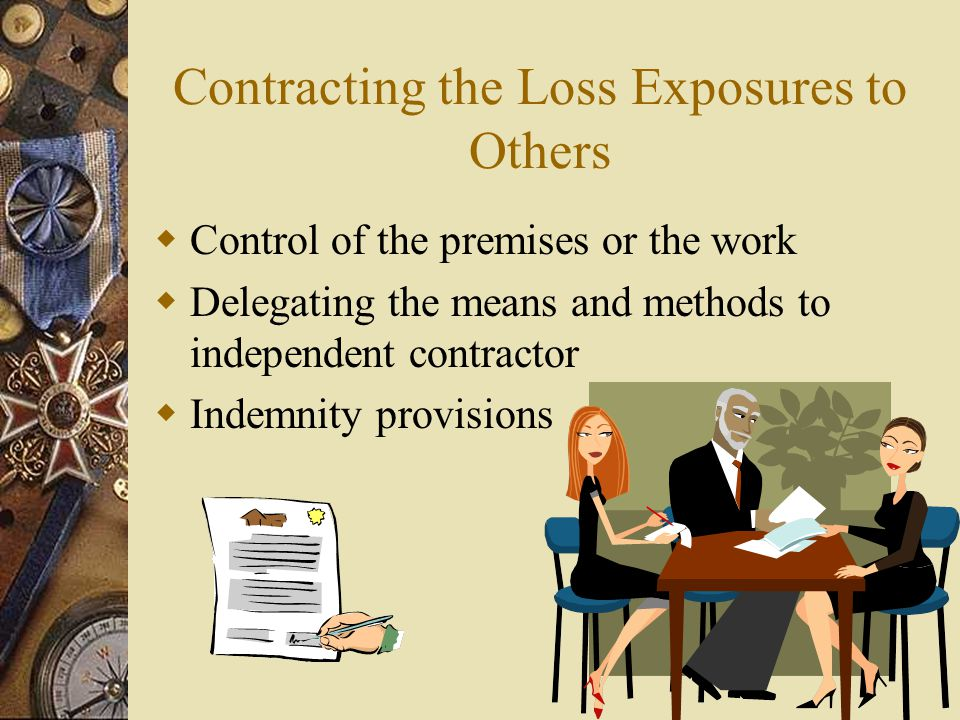 Contracting the Loss Exposures to Others Control of the premises or the work Delegating the means and methods to independent contractor Indemnity prov