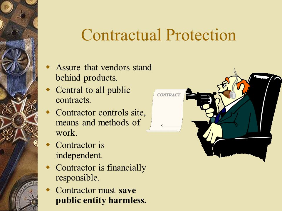 Contractual Protection Assure that vendors stand behind products. Central to all public contracts. Contractor controls site, means and methods of work