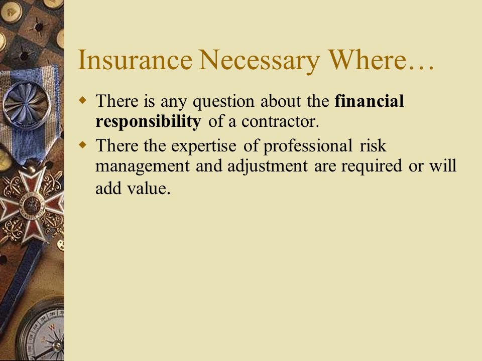 Insurance Necessary Where… There is any question about the financial responsibility of a contractor. There the expertise of professional risk manageme
