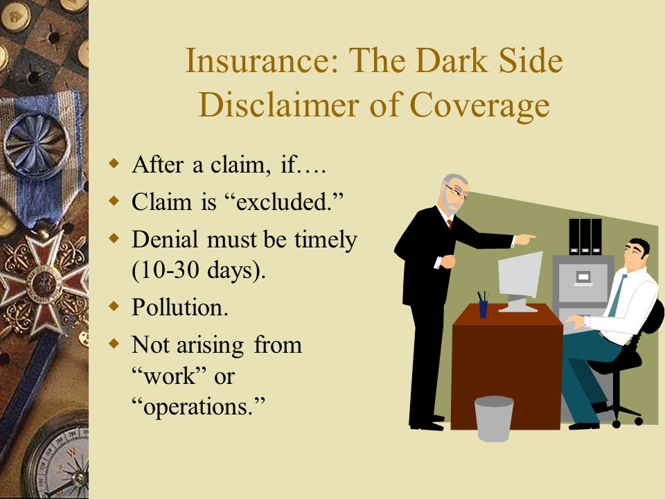 Insurance: The Dark Side Disclaimer of Coverage After a claim, if…. Claim is excluded. Denial must be timely (10-30 days). Pollution. Not arising from