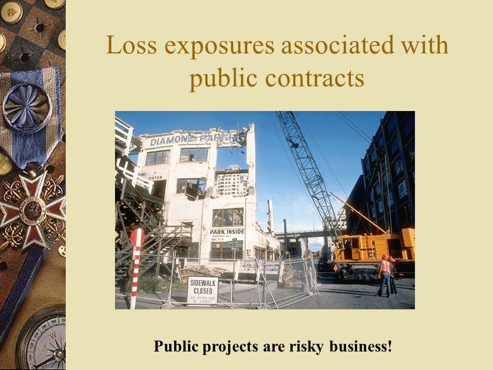 Loss exposures associated with public contracts Public projects are risky business!