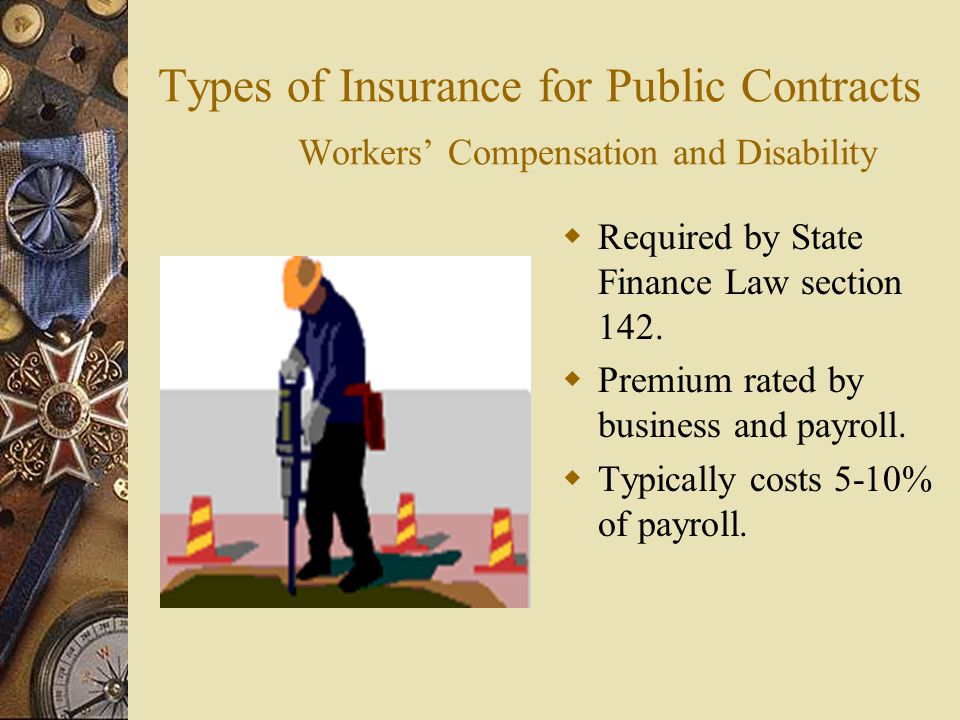 Types of Insurance for Public Contracts Workers Compensation and Disability Required by State Finance Law section 142. Premium rated by business and p