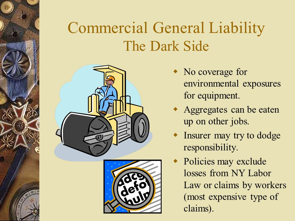 Commercial General Liability The Dark Side No coverage for environmental exposures for equipment. Aggregates can be eaten up on other jobs. Insurer ma