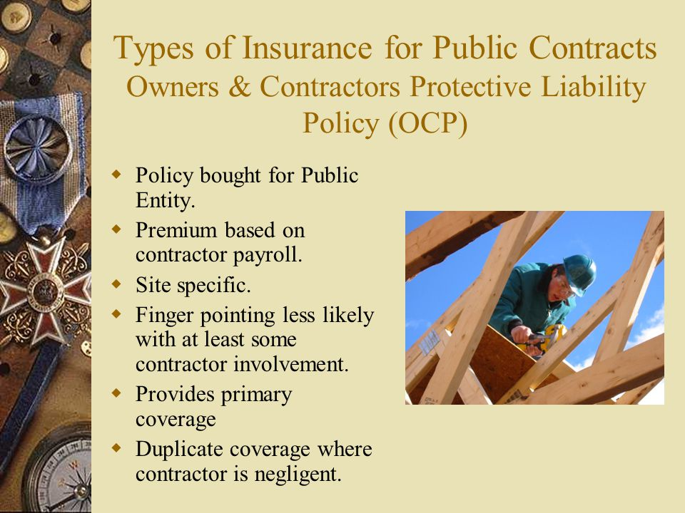 Types of Insurance for Public Contracts Owners & Contractors Protective Liability Policy (OCP) Policy bought for Public Entity. Premium based on contr