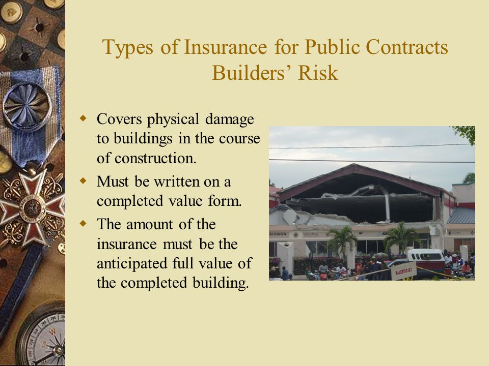 Types of Insurance for Public Contracts Builders Risk Covers physical damage to buildings in the course of construction. Must be written on a complete