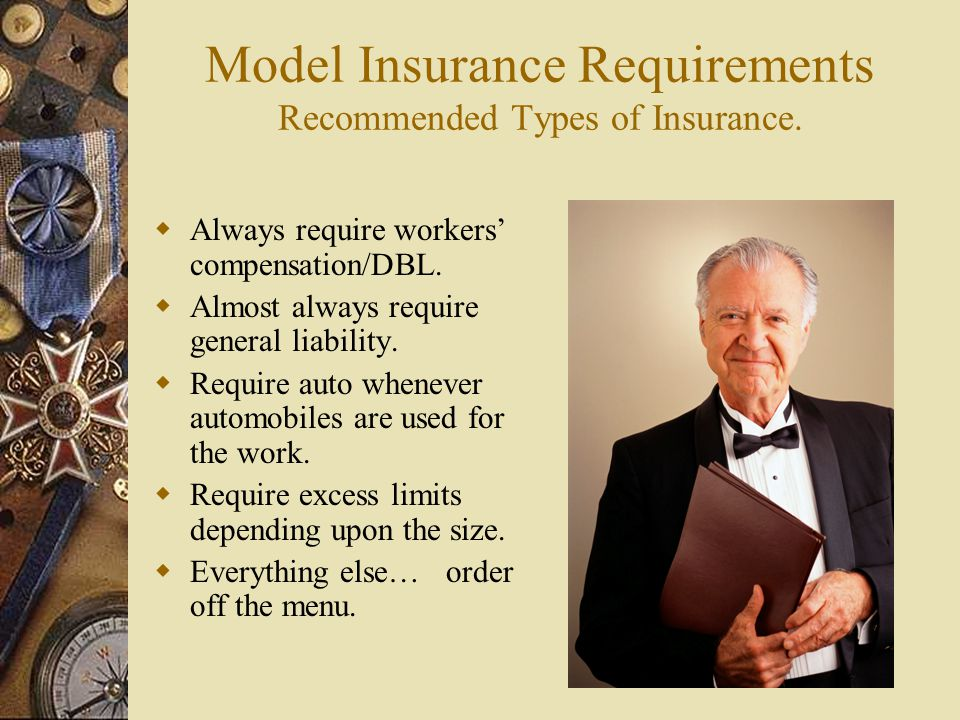 Model Insurance Requirements Recommended Types of Insurance. Always require workers compensation/DBL. Almost always require general liability. Require