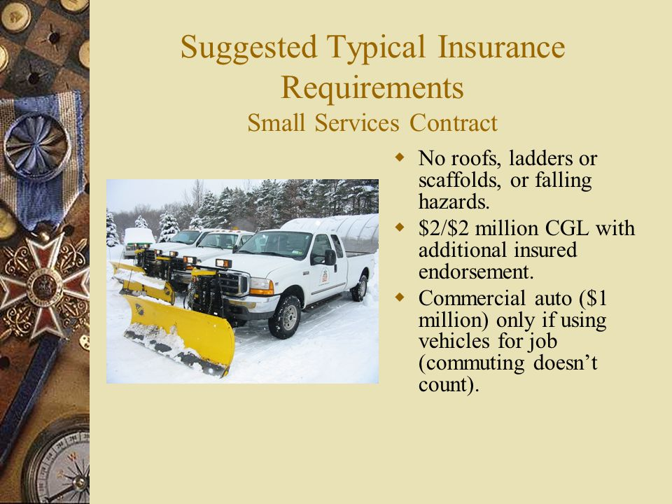 Suggested Typical Insurance Requirements Small Services Contract No roofs, ladders or scaffolds, or falling hazards. $2/$2 million CGL with additional