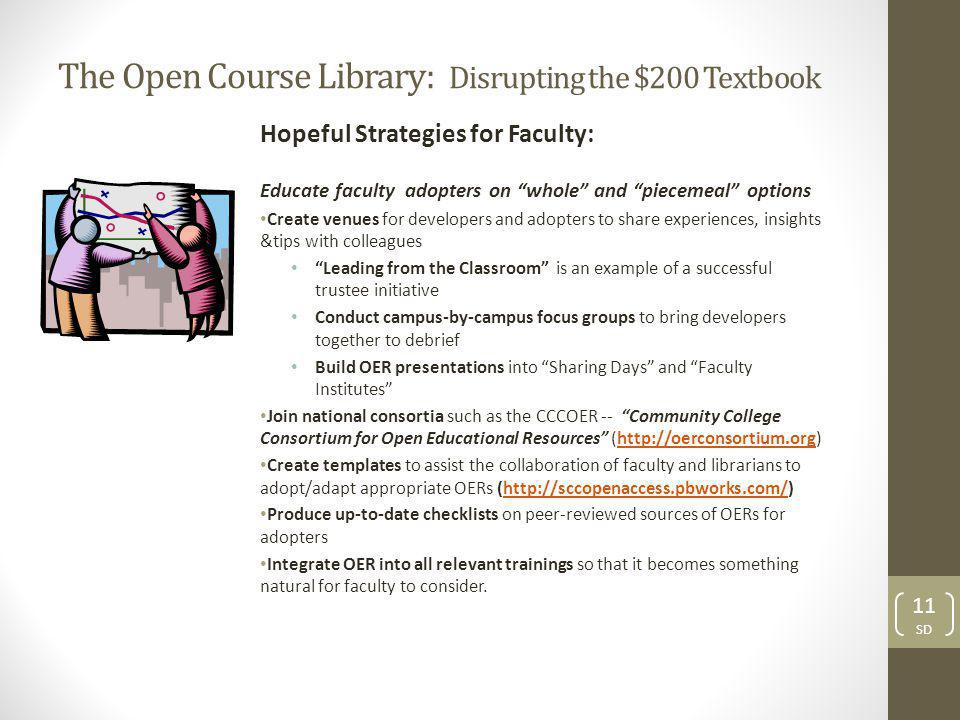 The Open Course Library: Disrupting the $200 Textbook Hopeful Strategies for Faculty: Educate faculty adopters on whole and piecemeal options Create venues for developers and adopters to share experiences, insights &tips with colleagues Leading from the Classroom is an example of a successful trustee initiative Conduct campus-by-campus focus groups to bring developers together to debrief Build OER presentations into Sharing Days and Faculty Institutes Join national consortia such as the CCCOER -- Community College Consortium for Open Educational Resources (http://oerconsortium.org)http://oerconsortium.org Create templates to assist the collaboration of faculty and librarians to adopt/adapt appropriate OERs (http://sccopenaccess.pbworks.com/)http://sccopenaccess.pbworks.com/ Produce up-to-date checklists on peer-reviewed sources of OERs for adopters Integrate OER into all relevant trainings so that it becomes something natural for faculty to consider.