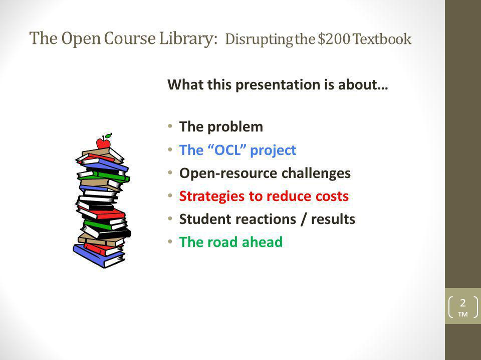 The Open Course Library: Disrupting the $200 Textbook What this presentation is about… The problem The OCL project Open-resource challenges Strategies to reduce costs Student reactions / results The road ahead 2 TM