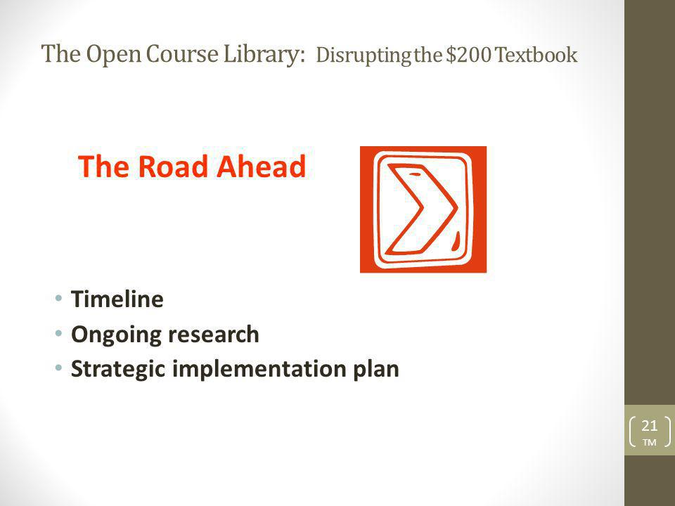 The Open Course Library: Disrupting the $200 Textbook The Road Ahead Timeline Ongoing research Strategic implementation plan 21 TM