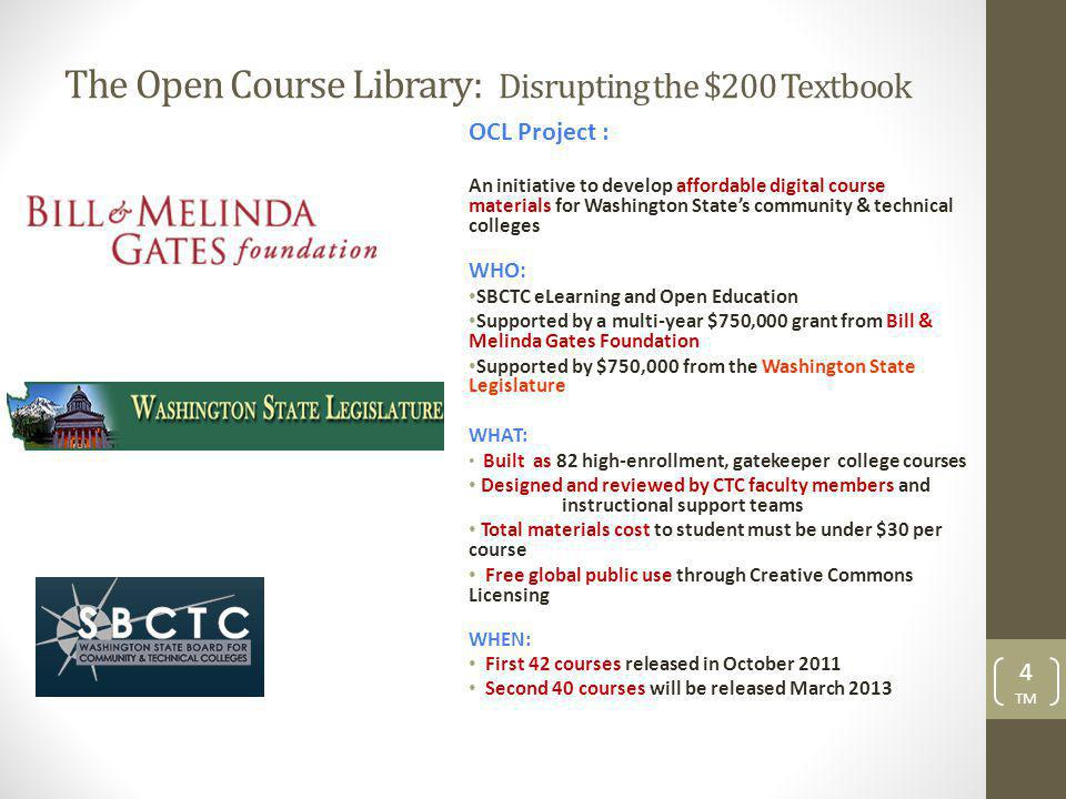 The Open Course Library: Disrupting the $200 Textbook OCL Project : An initiative to develop affordable digital course materials for Washington States community & technical colleges WHO: SBCTC eLearning and Open Education Supported by a multi-year $750,000 grant from Bill & Melinda Gates Foundation Supported by $750,000 from the Washington State Legislature WHAT: Built as 82 high-enrollment, gatekeeper college courses Designed and reviewed by CTC faculty members and instructional support teams Total materials cost to student must be under $30 per course Free global public use through Creative Commons Licensing WHEN: First 42 courses released in October 2011 Second 40 courses will be released March 2013 4 TM