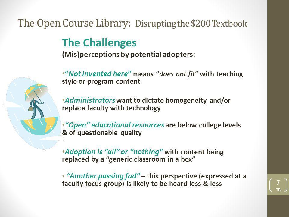 The Open Course Library: Disrupting the $200 Textbook The Challenges (Mis)perceptions by potential adopters: Not invented here means does not fit with teaching style or program content Administrators want to dictate homogeneity and/or replace faculty with technology Open educational resources are below college levels & of questionable quality Adoption is all or nothing with content being replaced by a generic classroom in a box Another passing fad – this perspective (expressed at a faculty focus group) is likely to be heard less & less 7 TB