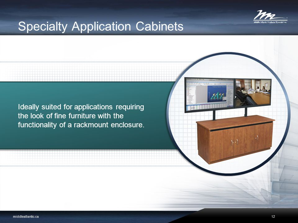 Specialty Application Cabinets Ideally suited for applications requiring the look of fine furniture with the functionality of a rackmount enclosure.