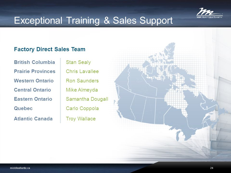 Exceptional Training & Sales Support middleatlantic.ca British Columbia Prairie Provinces Western Ontario Central Ontario Eastern Ontario Quebec Atlantic Canada Factory Direct Sales Team Stan Sealy Chris Lavallee Ron Saunders Mike Almeyda Samantha Dougall Carlo Coppola Troy Wallace 24