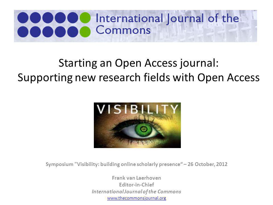 Starting an Open Access journal: Supporting new research fields with Open Access Symposium Visibility: building online scholarly presence – 26 October, 2012 Frank van Laerhoven Editor-in-Chief International Journal of the Commons www.thecommonsjournal.org