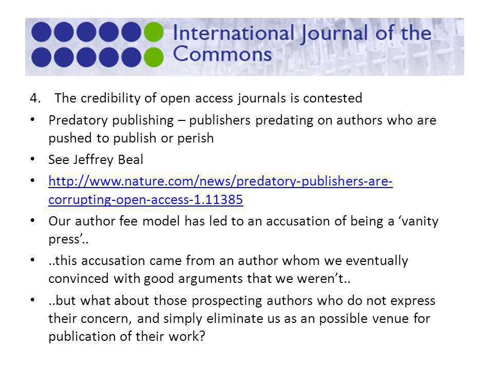 4.The credibility of open access journals is contested Predatory publishing – publishers predating on authors who are pushed to publish or perish See Jeffrey Beal http://www.nature.com/news/predatory-publishers-are- corrupting-open-access-1.11385 http://www.nature.com/news/predatory-publishers-are- corrupting-open-access-1.11385 Our author fee model has led to an accusation of being a vanity press....this accusation came from an author whom we eventually convinced with good arguments that we werent....but what about those prospecting authors who do not express their concern, and simply eliminate us as an possible venue for publication of their work?