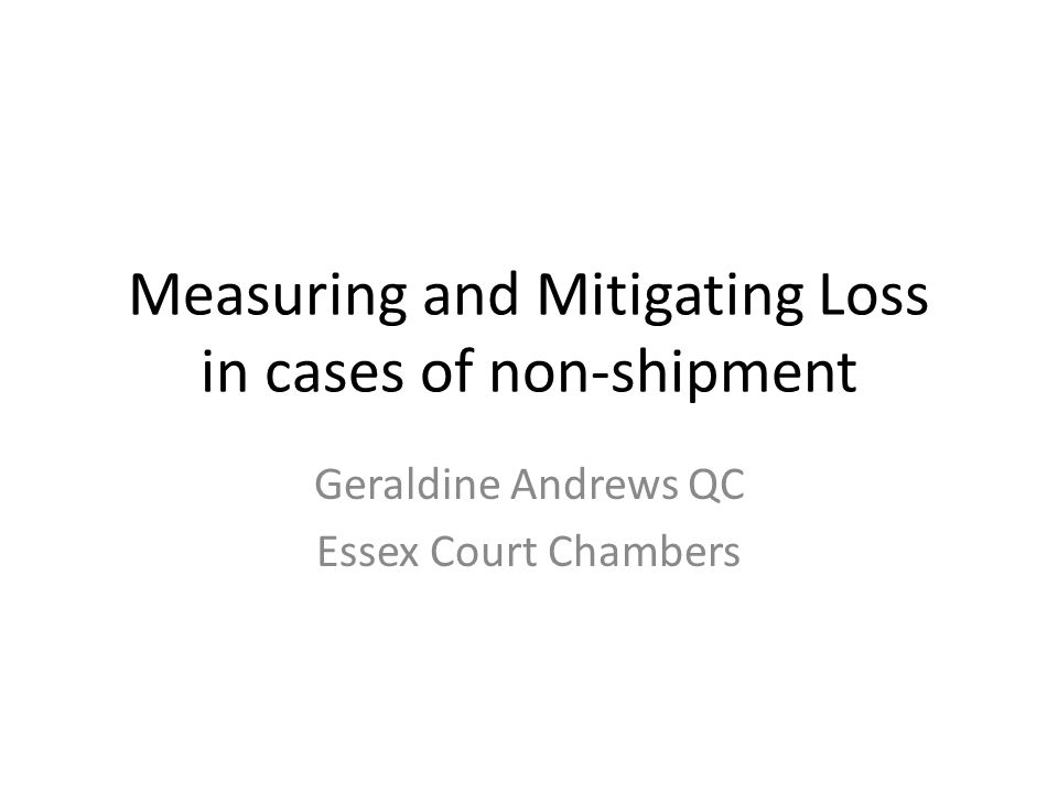 Measuring and Mitigating Loss in cases of non-shipment Geraldine Andrews QC Essex Court Chambers