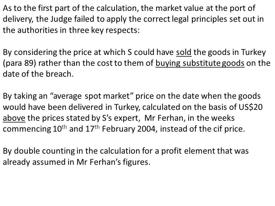 As to the first part of the calculation, the market value at the port of delivery, the Judge failed to apply the correct legal principles set out in the authorities in three key respects: By considering the price at which S could have sold the goods in Turkey (para 89) rather than the cost to them of buying substitute goods on the date of the breach.