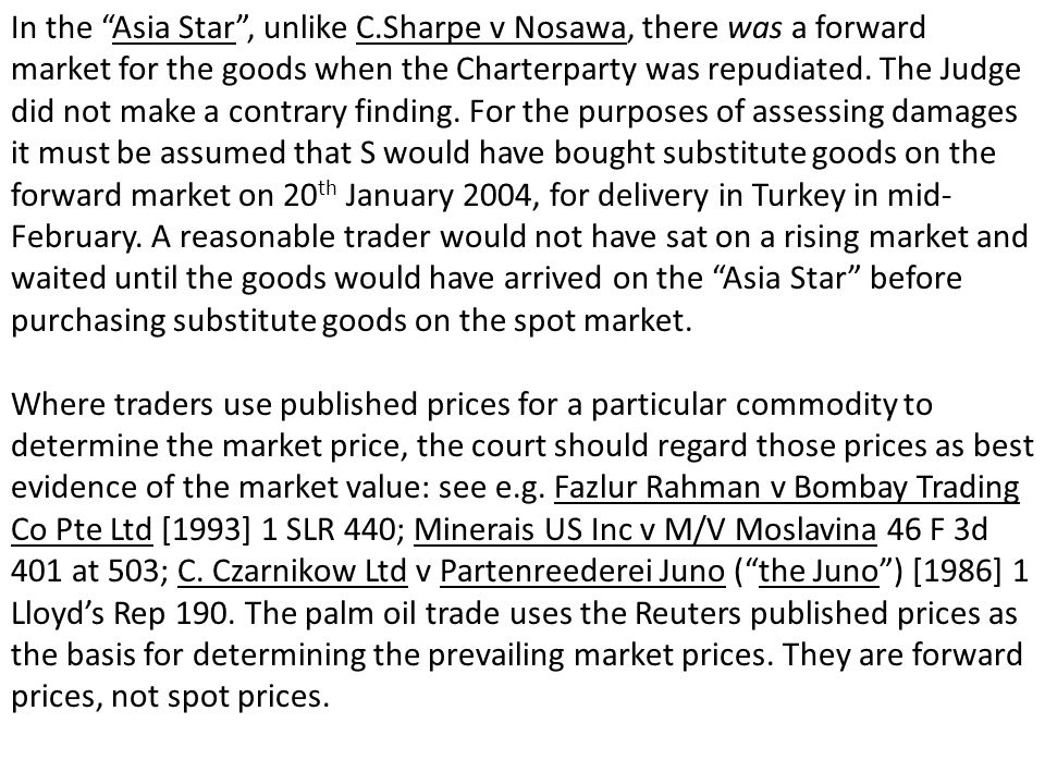 In the Asia Star, unlike C.Sharpe v Nosawa, there was a forward market for the goods when the Charterparty was repudiated. The Judge did not make a co