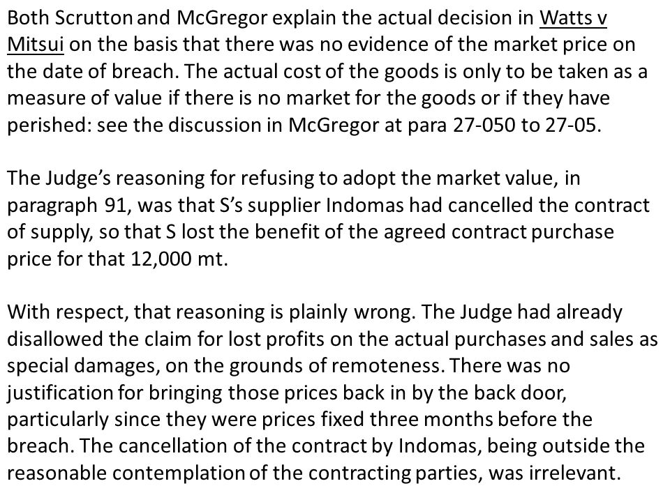 Both Scrutton and McGregor explain the actual decision in Watts v Mitsui on the basis that there was no evidence of the market price on the date of br