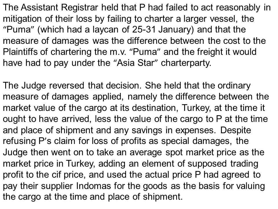 The Assistant Registrar held that P had failed to act reasonably in mitigation of their loss by failing to charter a larger vessel, the Puma (which had a laycan of 25-31 January) and that the measure of damages was the difference between the cost to the Plaintiffs of chartering the m.v.