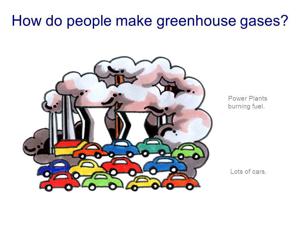 How do people make greenhouse gases? Power Plants burning fuel. Lots of cars.