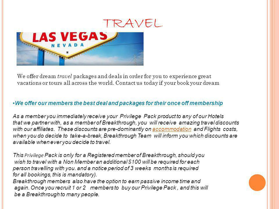 We offer our members the best deal and packages for their once off membership As a member you immediately receive your Privilege Pack product to any of our Hotels that we partner with, as a member of Breakthrough, you will receive amazing travel discounts with our affiliates.