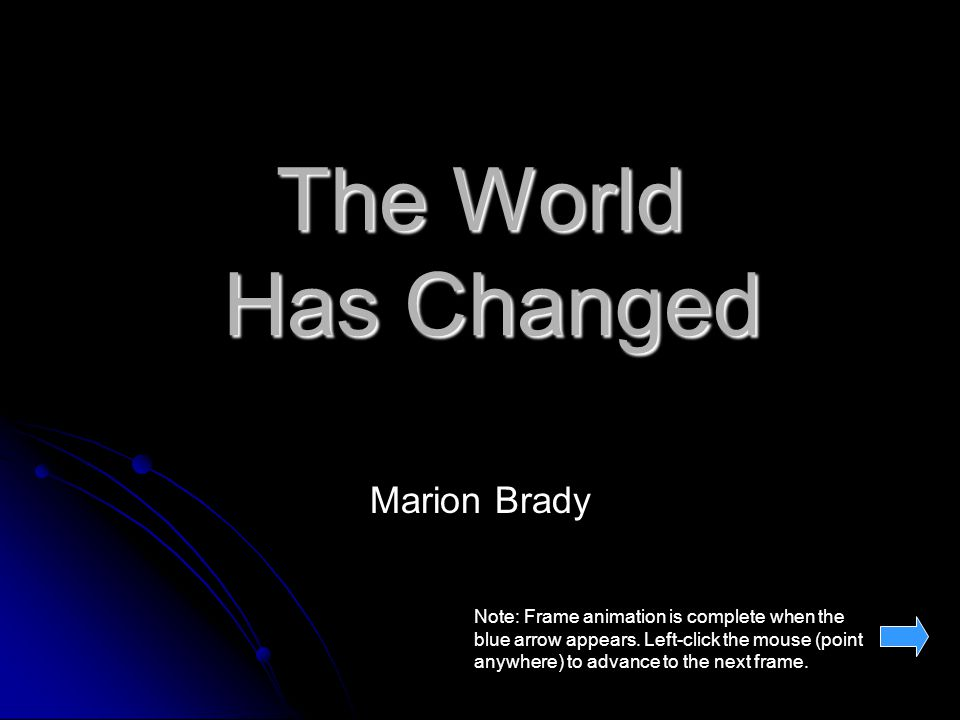 The World Has Changed Marion Brady Note: Frame animation is complete when the blue arrow appears.