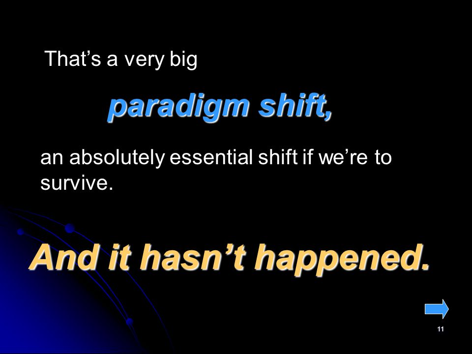 11 Thats a very big paradigm shift, an absolutely essential shift if were to survive.