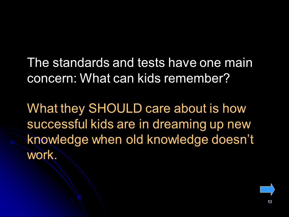 13 The standards and tests have one main concern: What can kids remember.