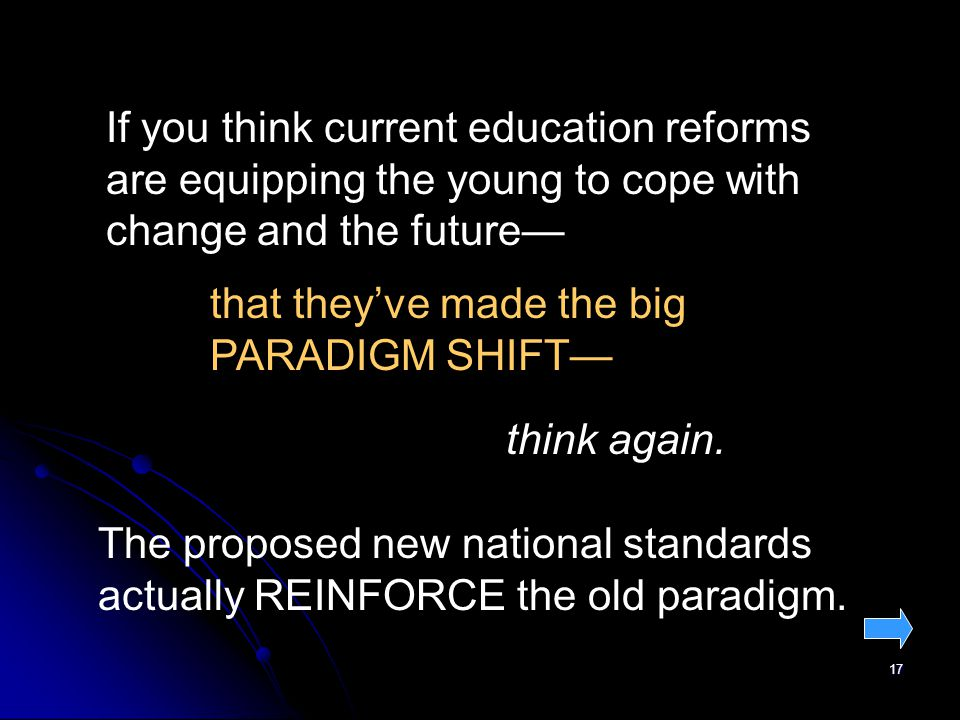 17 If you think current education reforms are equipping the young to cope with change and the future that theyve made the big PARADIGM SHIFT think again.
