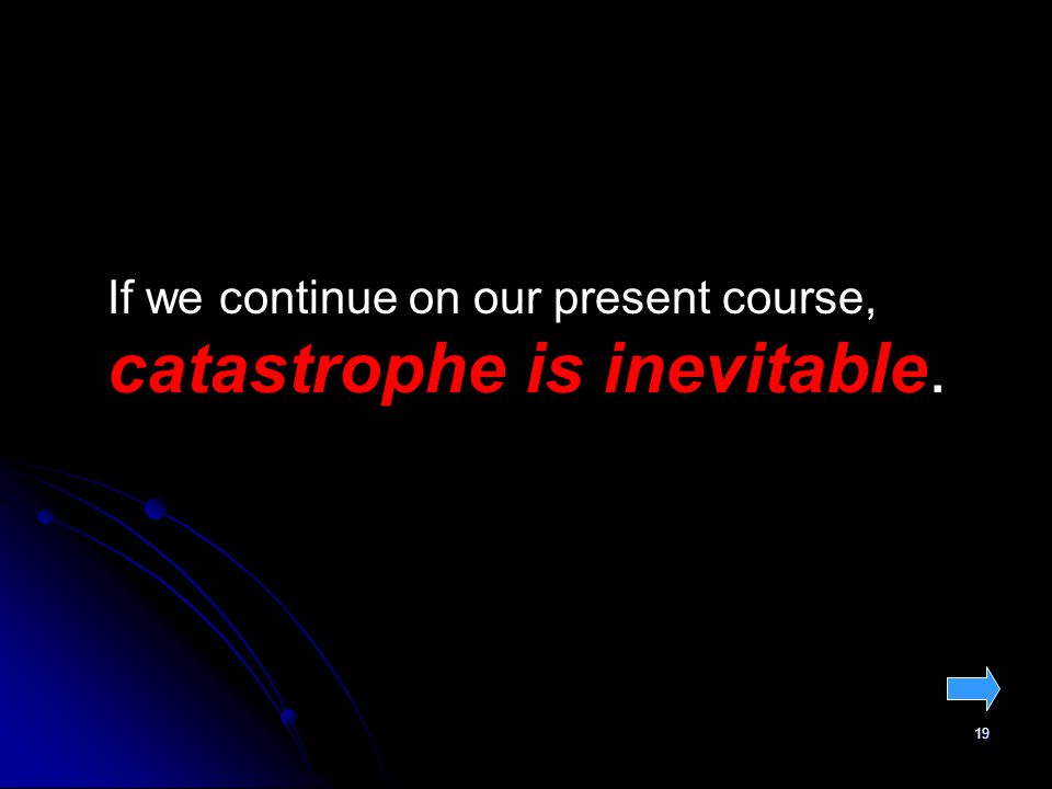 19 If we continue on our present course, catastrophe is inevitable.